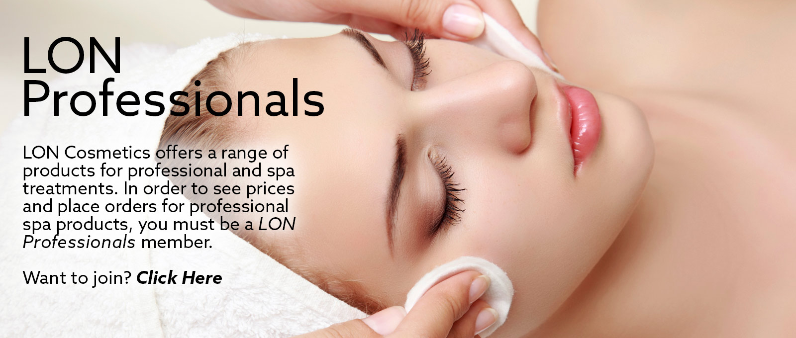 LON Cosmetics offers a range of products for professional and spa treatments. In order to see prices and place orders for professional spa products, you must be a LON Professional member.